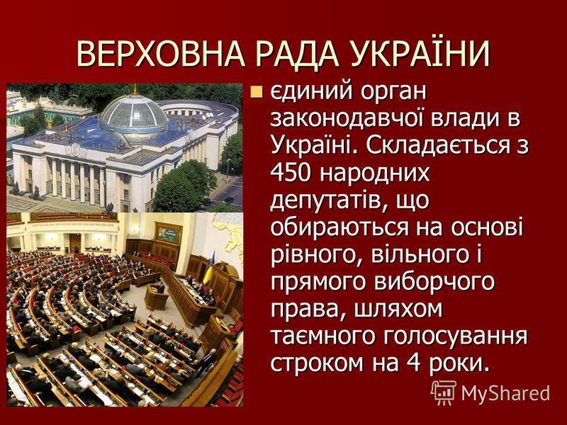 ВЕРХОВНА РАДА УКРАЇНИ єдиний орган законодавчої влади в Україні. Складається з 450 народних депутатів, що обираються на основі рівного, вільного і прямого виборчого права, шляхом таємного голосування строком на 4 роки. єдиний орган законодавчої влади