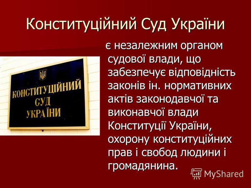Конституційний Суд України є незалежним органом судової влади, що забезпечує відповідність законів ін. нормативних актів законодавчої та виконавчої влади Конституції України, охорону конституційних прав і свобод людини і громадянина. є незалежним орг