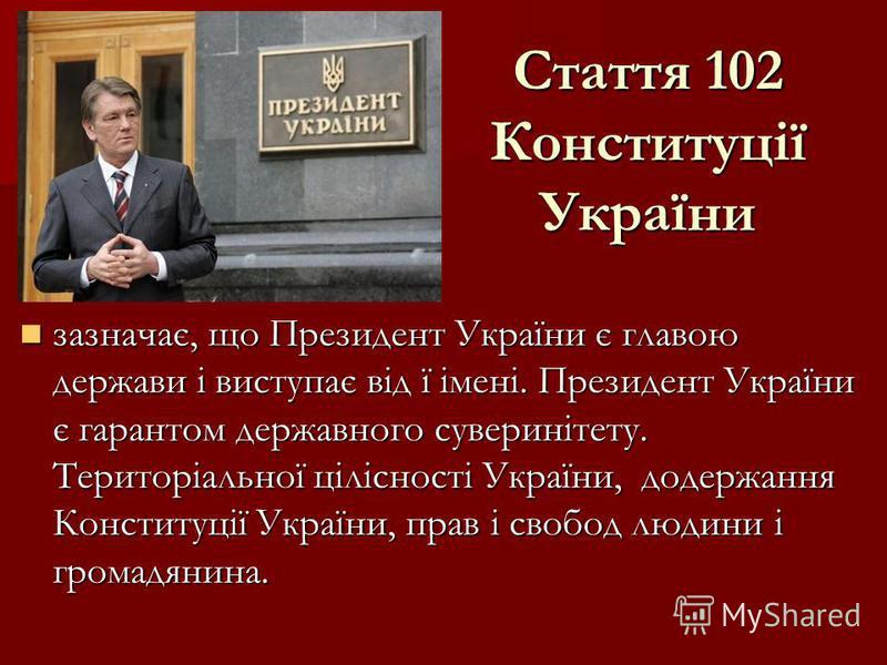 Стаття 102 Конституції України зазначає, що Президент України є главою держави і виступає від ї імені. Президент України є гарантом державного суверинітету. Територіальної цілісності України, додержання Конституції України, прав і свобод людини і гро