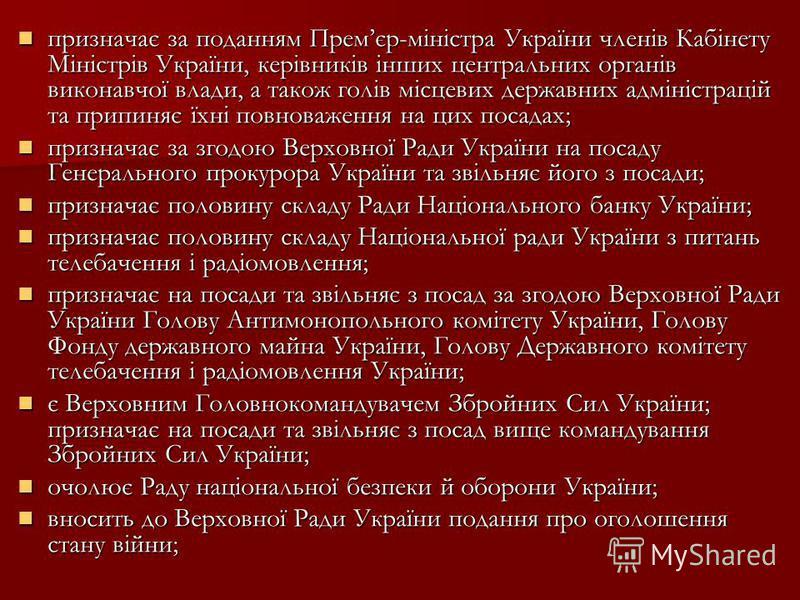 призначає за поданням Премєр-міністра України членів Кабінету Міністрів України, керівників інших центральних органів виконавчої влади, а також голів місцевих державних адміністрацій та припиняє їхні повноваження на цих посадах; призначає за поданням