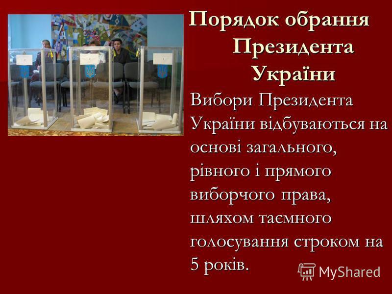 Порядок обрання Президента України Порядок обрання Президента України Вибори Президента України відбуваються на основі загального, рівного і прямого виборчого права, шляхом таємного голосування строком на 5 років. Вибори Президента України відбувають