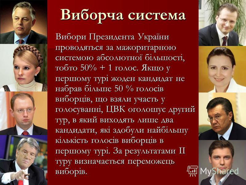Виборча система Вибори Президента України проводяться за мажоритарною системою абсолютної більшості, тобто 50% + 1 голос. Якщо у першому турі жоден кандидат не набрав більше 50 % голосів виборців, що взяли участь у голосуванні, ЦВК оголошує другий ту