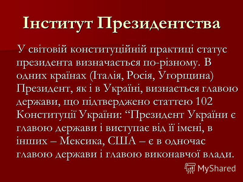 Інститут Президентства У світовій конституційній практиці статус президента визначається по-різному. В одних країнах (Італія, Росія, Угорщина) Президент, як і в Україні, визнається главою держави, що підтверджено статтею 102 Конституції України: През