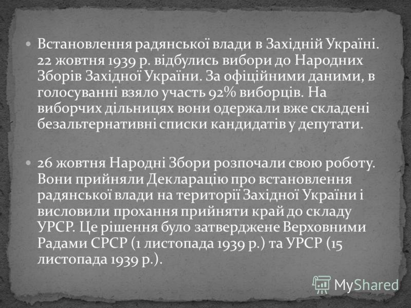 Встановлення радянської влади в Західній Україні. 22 жовтня 1939 р. відбулись вибори до Народних Зборів Західної України. За офіційними даними, в голосуванні взяло участь 92% виборців. На виборчих дільницях вони одержали вже складені безальтернативні