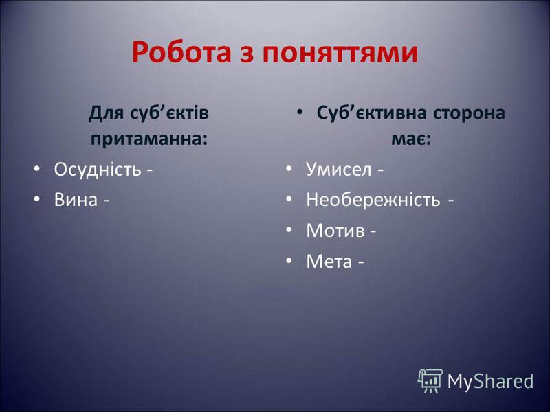 Робота з поняттями Для субєктів притаманна: Осудність - Вина - Субєктивна сторона має: Умисел - Необережність - Мотив - Мета -