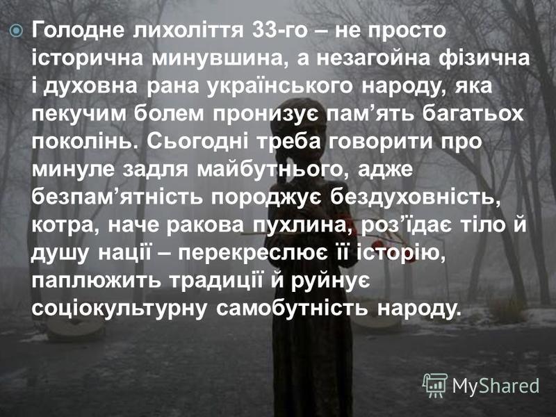 Голодне лихоліття 33-го – не просто історична минувшина, а незагойна фізична і духовна рана українського народу, яка пекучим болем пронизує память багатьох поколінь. Сьогодні треба говорити про минуле задля майбутнього, адже безпамятність породжує бе