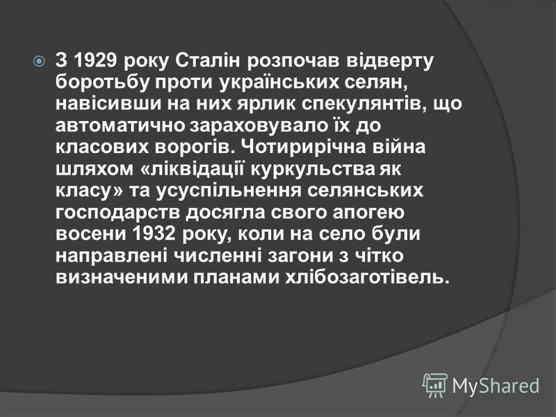 З 1929 року Сталін розпочав відверту боротьбу проти українських селян, навісивши на них ярлик спекулянтів, що автоматично зараховувало їх до класових ворогів. Чотирирічна війна шляхом «ліквідації куркульства як класу» та усуспільнення селянських госп