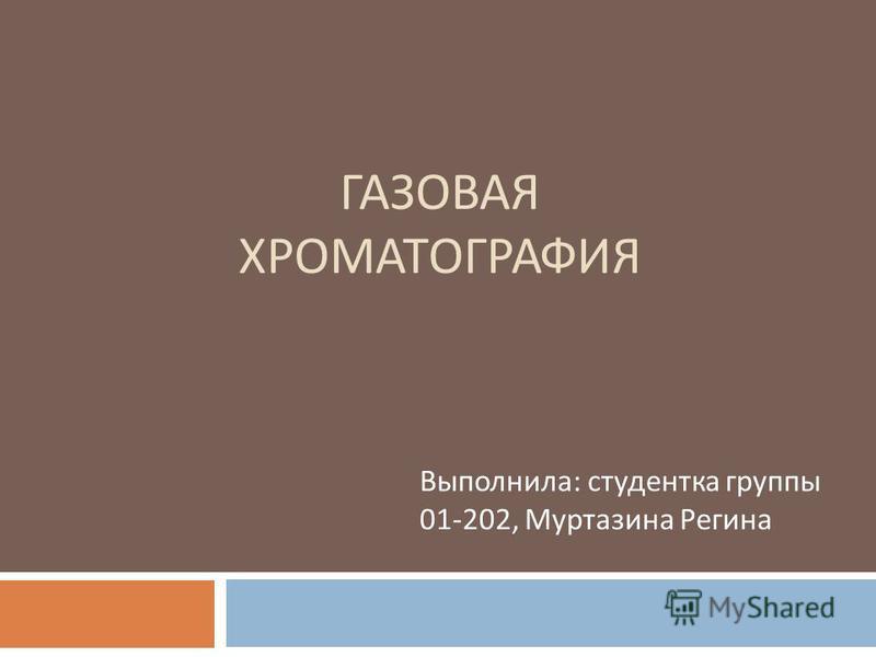 ГАЗОВАЯ ХРОМАТОГРАФИЯ Выполнила : студентка группы 01-202, Муртазина Регина