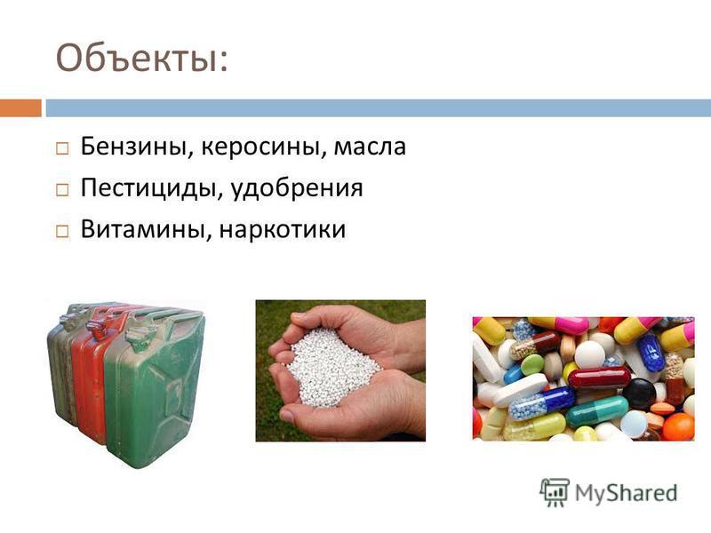 Объекты : Бензины, керосины, масла Пестициды, удобрения Витамины, наркотики