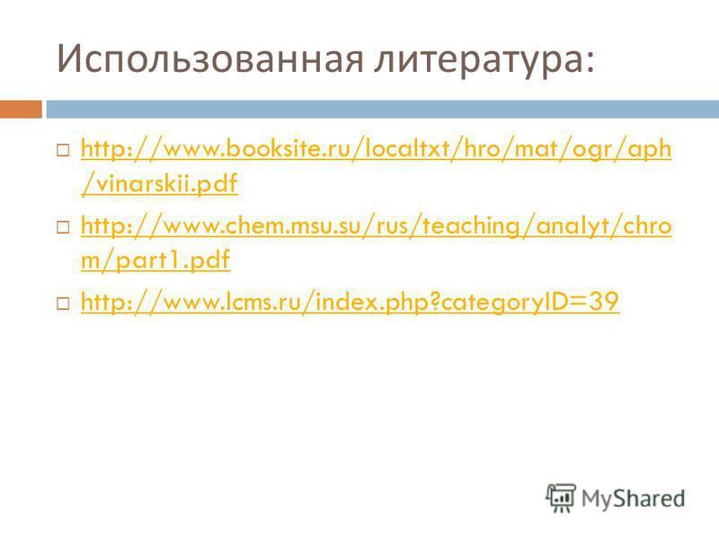 Использованная литература : http://www.booksite.ru/localtxt/hro/mat/ogr/aph /vinarskii.pdf http://www.booksite.ru/localtxt/hro/mat/ogr/aph /vinarskii.pdf http://www.chem.msu.su/rus/teaching/analyt/chro m/part1. pdf http://www.chem.msu.su/rus/teaching