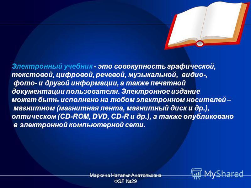 Электронный учебник - это совокупность графической, текстовой, цифровой, речевой, музыкальной, видео-, фото- и другой информации, а также печатной документации пользователя. Электронное издание может быть исполнено на любом электронном носителей – ма