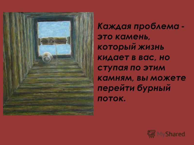 Каждая проблема - это камень, который жизнь кидает в вас, но ступая по этим камням, вы можете перейти бурный поток.