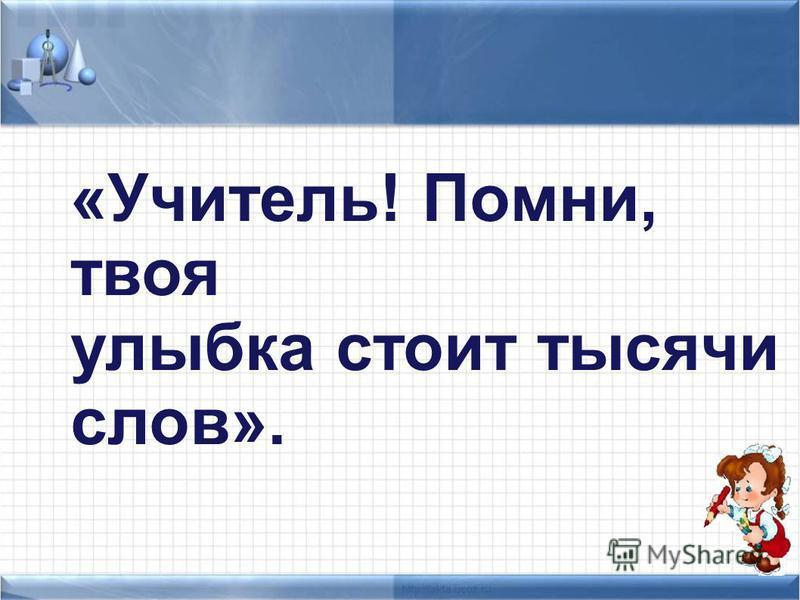 «Учитель! Помни, твоя улыбка стоит тысячи слов». К.Д.Ушинский