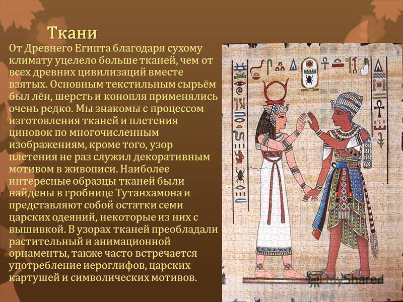 Ткани От Древнего Египта благодаря сухому климату уцелело больше тканей, чем от всех древних цивилизаций вместе взятых. Основным текстильным сырьём был лён, шерсть и конопля применялись очень редко. Мы знакомы с процессом изготовления тканей и плетен