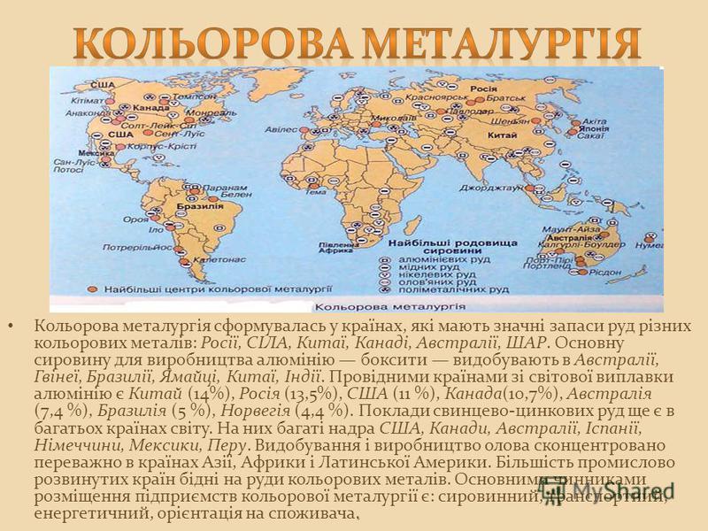 Кольорова металургія сформувалась у країнах, які мають значні запаси руд різних кольорових металів: Росії, СІЛА, Китаї, Канаді, Австралії, ШАР. Основну сировину для виробництва алюмінію боксити видобувають в Австралії, Гвінеї, Бразилії, Ямайці, Китаї