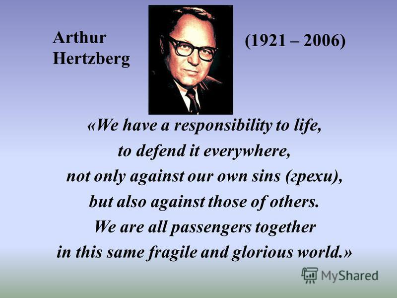 «We have a responsibility to life, to defend it everywhere, not only against our own sins (грехи), but also against those of others. We are all passengers together in this same fragile and glorious world.» Arthur Hertzberg (1921 – 2006)