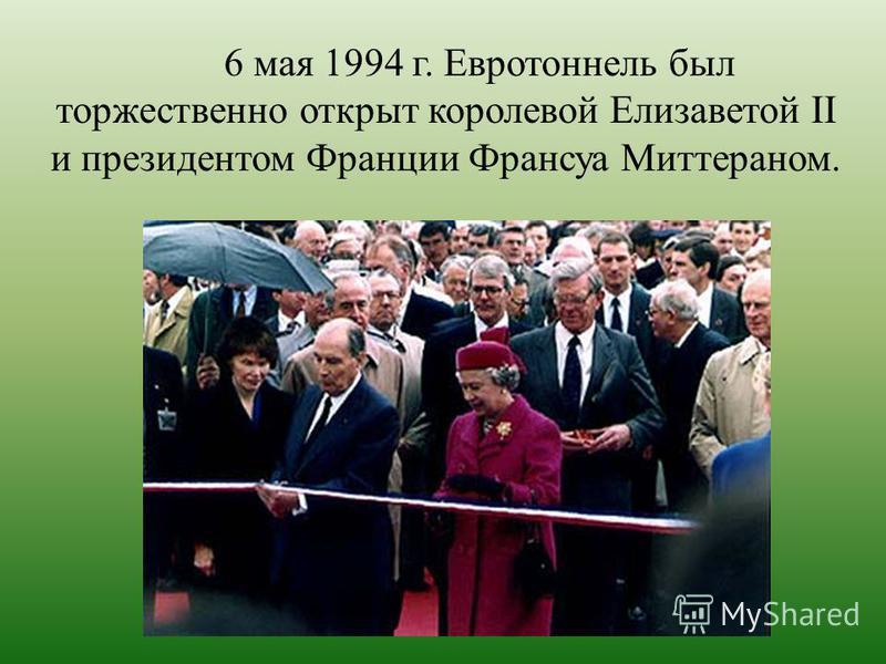 6 мая 1994 г. Евротоннель был торжественно открыт королевой Елизаветой II и президентом Франции Франсуа Миттераном.