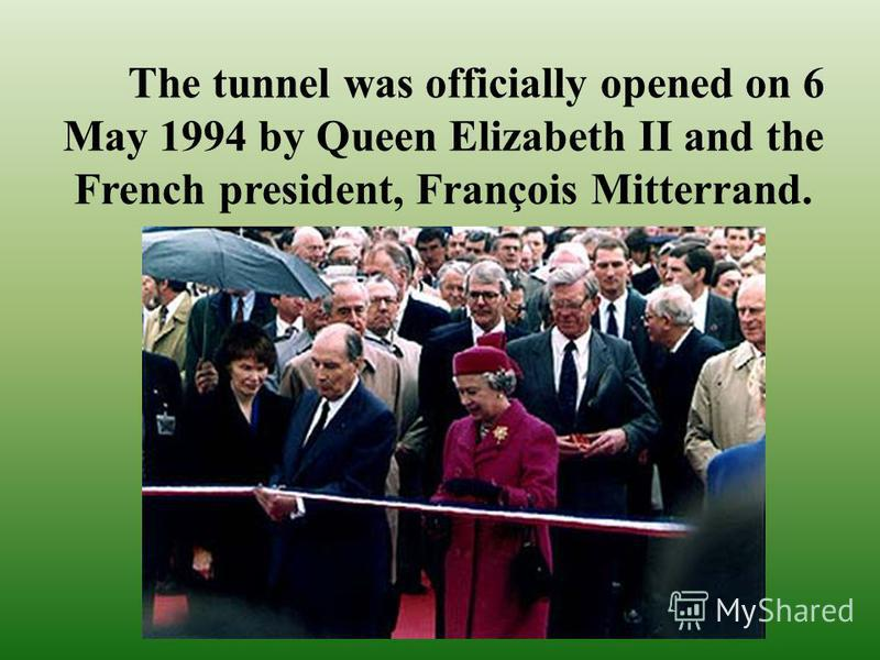 The tunnel was officially opened on 6 May 1994 by Queen Elizabeth II and the French president, François Mitterrand.