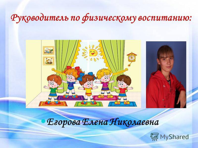 Руководитель по физическому воспитанию: Егорова Елена Николаевна