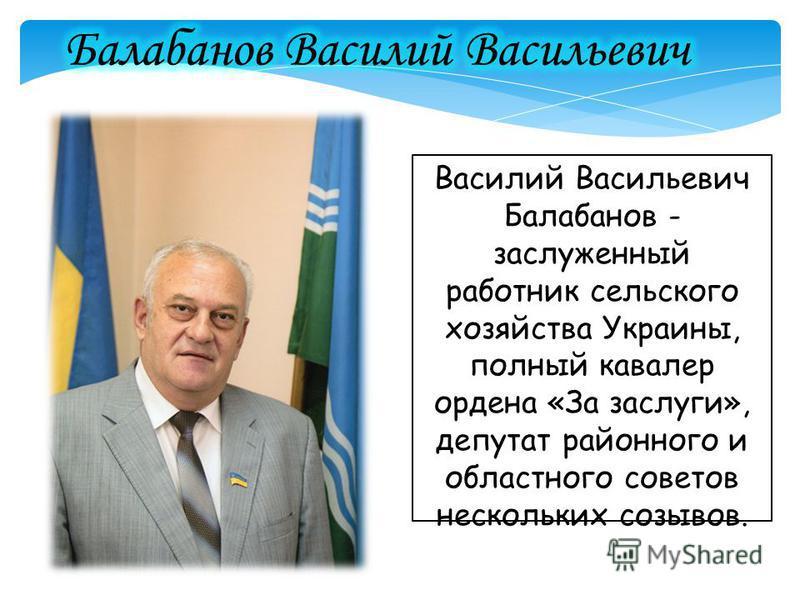 Василий Васильевич Балабанов - заслуженный работник сельского хозяйства Украины, полный кавалер ордена «За заслуги», депутат районного и областного советов нескольких созывов.