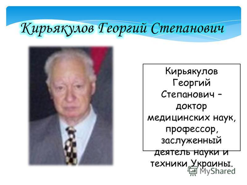 Кирьякулов Георгий Степанович – доктор медицинских наук, профессор, заслуженный деятель науки и техники Украины.
