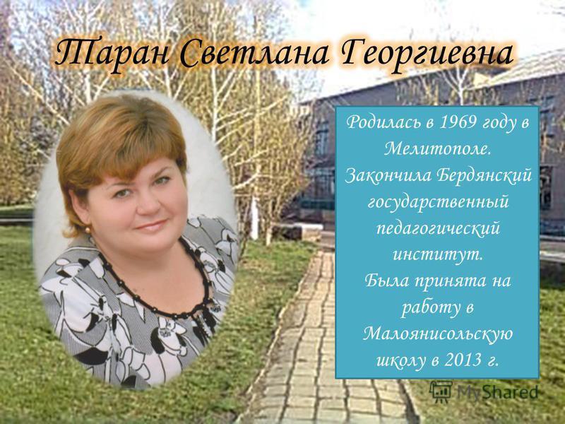Родилась в 1969 году в Мелитополе. Закончила Бердянский государственный педагогический институт. Была принята на работу в Малоянисольскую школу в 2013 г.