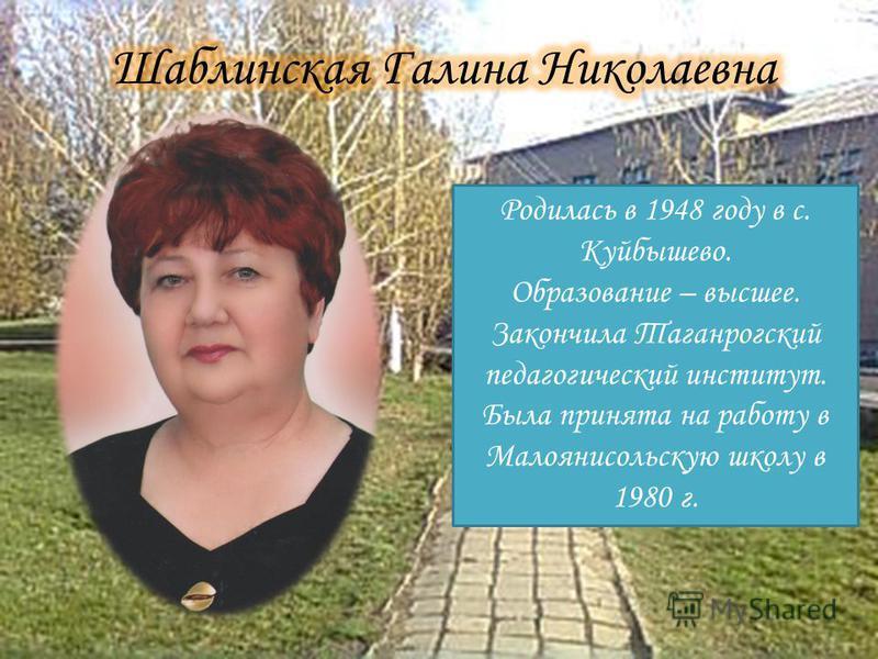 Родилась в 1948 году в с. Куйбышево. Образование – высшее. Закончила Таганрогский педагогический институт. Была принята на работу в Малоянисольскую школу в 1980 г.