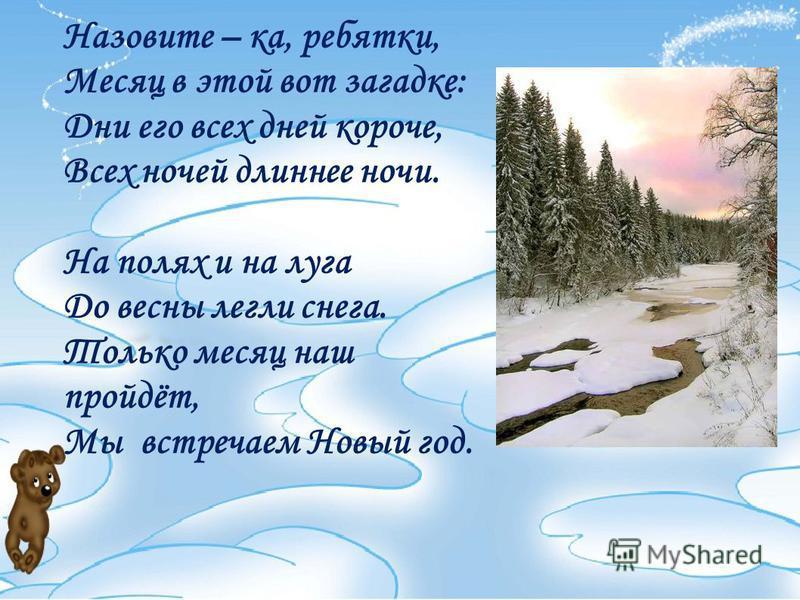 Назовите – ка, ребятки, Месяц в этой вот загадке: Дни его всех дней короче, Всех ночей длиннее ночи. На полях и на луга До весны легли снега. Только месяц наш пройдёт, Мы встречаем Новый год.