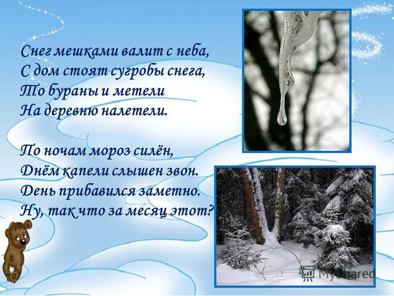 Снег мешками валит с неба, С дом стоят сугробы снега, То бураны и метели На деревню налетели. По ночам мороз силён, Днём капели слышен звон. День прибавился заметно. Ну, так что за месяц этот?