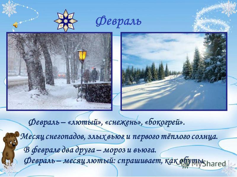 Февраль Февраль – «лютый», «снежень», «бокогрей». Месяц снегопадов, злых вьюг и первого тёплого солнца. В феврале два друга – мороз и вьюга. Февраль – месяц лютый: спрашивает, как обуты.