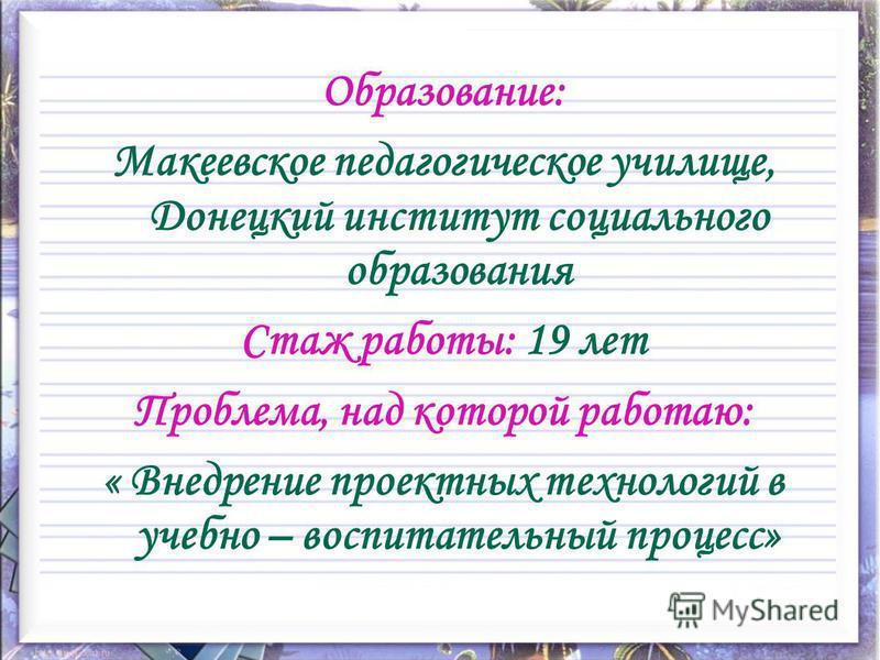 Образование: Макеевское педагогическое училище, Донецкий институт социального образования Стаж работы: 19 лет Проблема, над которой работаю: « Внедрение проектных технологий в учебно – воспитательный процесс»