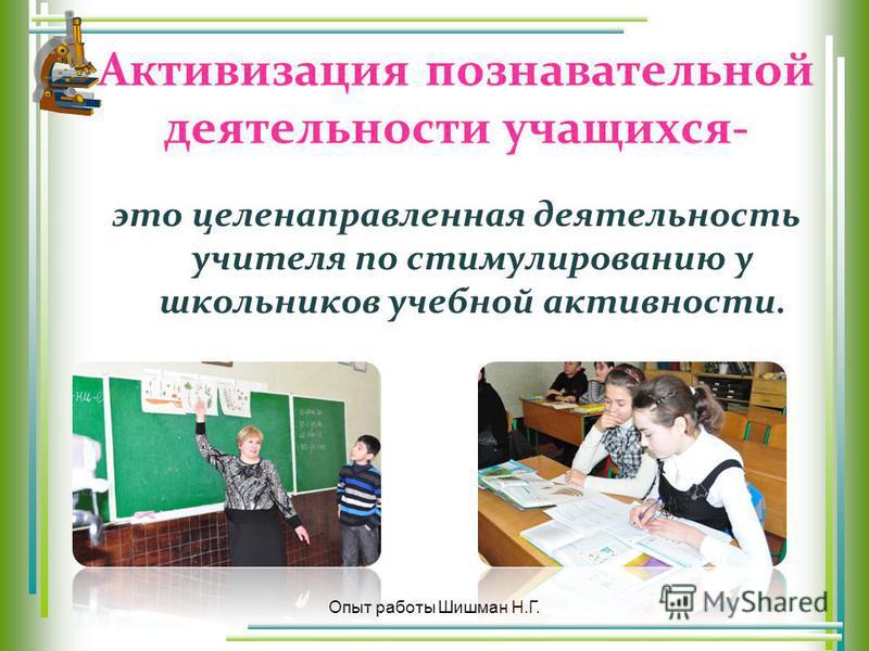 Активизация познавательной деятельности учащихся- это целенаправленная деятельность учителя по стимулированию у школьников учебной активности. Опыт работы Шишман Н.Г.