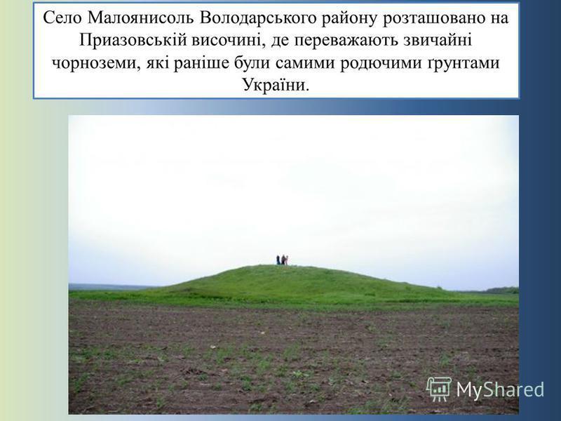 Село Малоянисоль Володарського району розташовано на Приазовській височині, де переважають звичайні чорноземи, які раніше були самими родючими ґрунтами України.