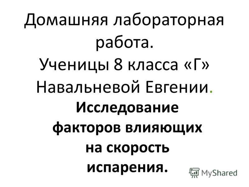 Домашняя лабораторная работа. Ученицы 8 класса «Г» Навальневой Евгении. Исследование факторов влияющих на скорость испарения.