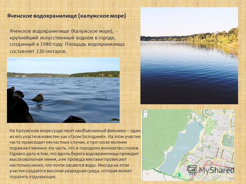 Яченское водохранилище (калужское море) Яченское водохранилище (Калужское море), - крупнейший искусственный водоем в городе, созданный в 1980 году. Площадь водохранилища составляет 230 гектаров. На Калужском море существует необъяснимый феномен – оди
