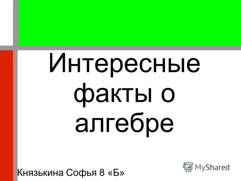 Интересные факты о алгебре Князькина Софья 8 «Б»