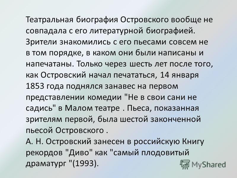 Театральная биография Островского вообще не совпадала с его литературной биографией. Зрители знакомились с его пьесами совсем не в том порядке, в каком они были написаны и напечатаны. Только через шесть лет после того, как Островский начал печататься