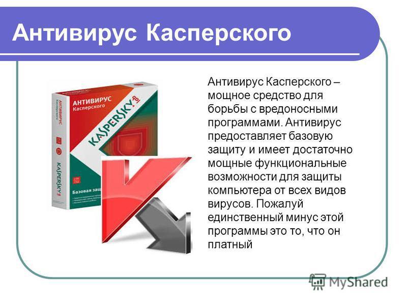 Антивирус Касперского – мощное средство для борьбы с вредоносными программами. Антивирус предоставляет базовую защиту и имеет достаточно мощные функциональные возможности для защиты компьютера от всех видов вирусов. Пожалуй единственный минус этой пр
