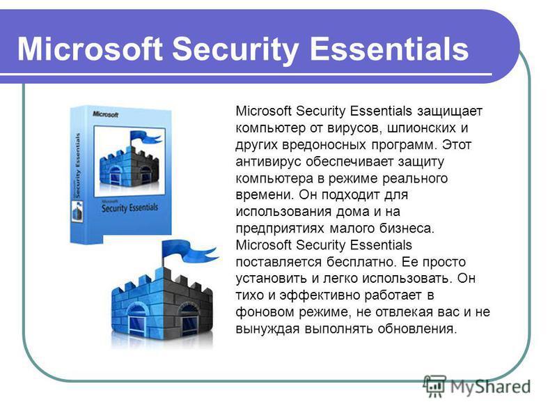 Microsoft Security Essentials Microsoft Security Essentials защищает компьютер от вирусов, шпионских и других вредоносных программ. Этот антивирус обеспечивает защиту компьютера в режиме реального времени. Он подходит для использования дома и на пред