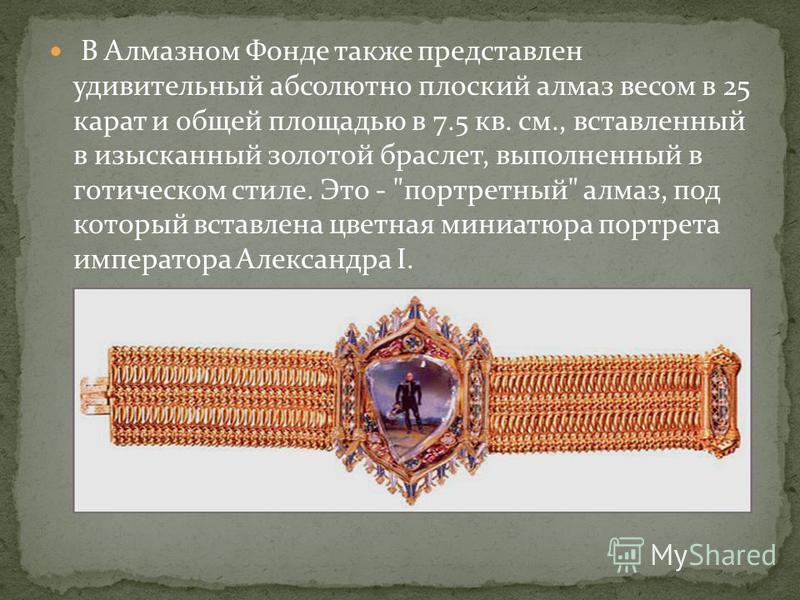 В Алмазном Фонде также представлен удивительный абсолютно плоский алмаз весом в 25 карат и общей площадью в 7.5 кв. см., вставленный в изысканный золотой браслет, выполненный в готическом стиле. Это -