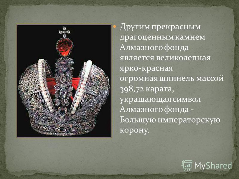 Другим прекрасным драгоценным камнем Алмазного фонда является великолепная ярко-красная огромная шпинель массой 398,72 карата, украшающая символ Алмазного фонда - Большую императорскую корону.