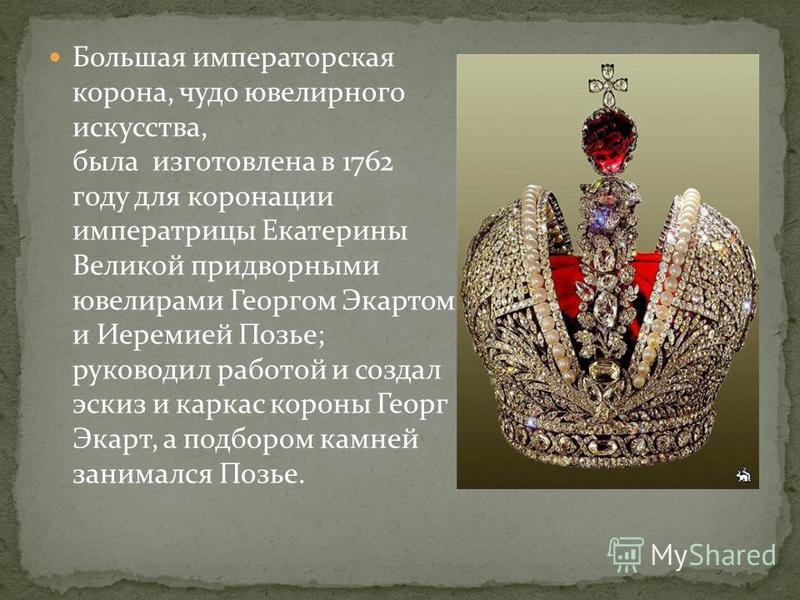 Большая императорская корона, чудо ювелирного искусства, была изготовлена в 1762 году для коронации императрицы Екатерины Великой придворными ювелирами Георгом Экартом и Иеремией Позье; руководил работой и создал эскиз и каркас короны Георг Экарт, а
