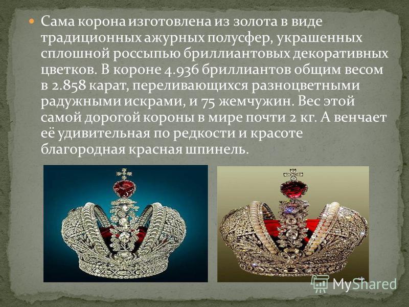 Сама корона изготовлена из золота в виде традиционных ажурных полусфер, украшенных сплошной россыпью бриллиантовых декоративных цветков. В короне 4.936 бриллиантов общим весом в 2.858 карат, переливающихся разноцветными радужными искрами, и 75 жемчуж