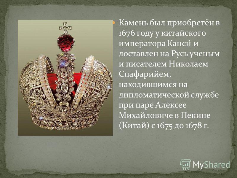 Камень был приобретён в 1676 году у китайского императора Канси́ и доставлен на Русь ученым и писателем Николаем Спафарийем, находившимся на дипломатической службе при царе Алексее Михайловиче в Пекине (Китай) с 1675 до 1678 г.