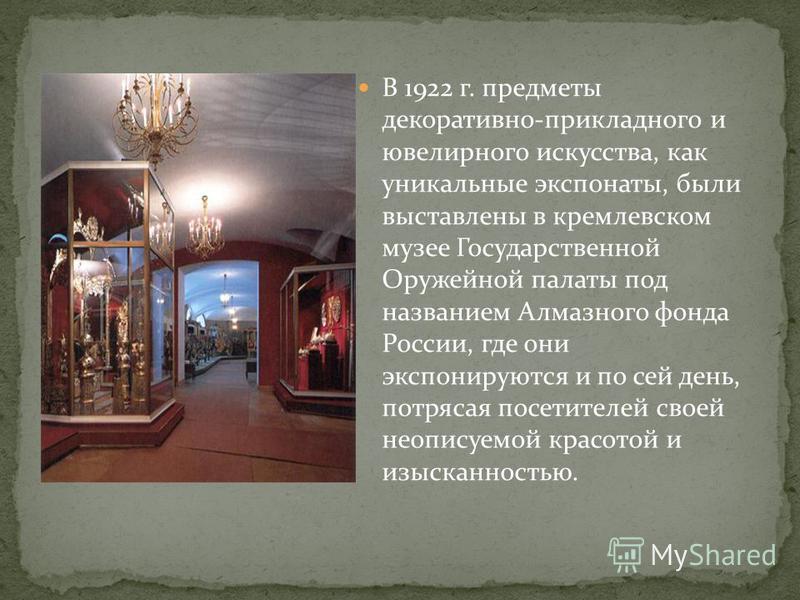 В 1922 г. предметы декоративно-прикладного и ювелирного искусства, как уникальные экспонаты, были выставлены в кремлевском музее Государственной Оружейной палаты под названием Алмазного фонда России, где они экспонируются и по сей день, потрясая посе