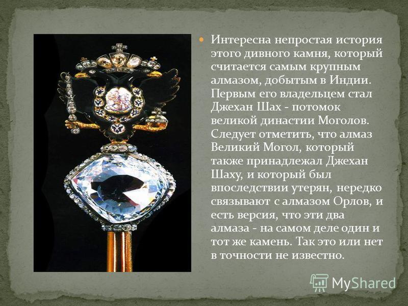 Интересна непростая история этого дивного камня, который считается самым крупным алмазом, добытым в Индии. Первым его владельцем стал Джехан Шах - потомок великой династии Моголов. Следует отметить, что алмаз Великий Могол, который также принадлежал