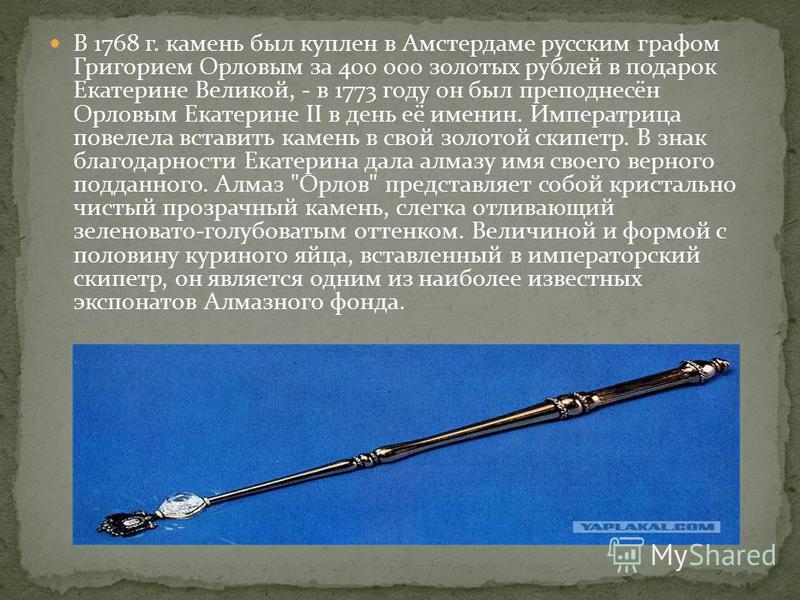 В 1768 г. камень был куплен в Амстердаме русским графом Григорием Орловым за 400 000 золотых рублей в подарок Екатерине Великой, - в 1773 году он был преподнесён Орловым Екатерине II в день её именин. Императрица повелела вставить камень в свой золот