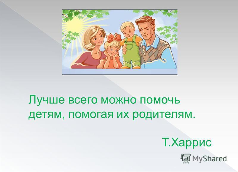 Лучше всего можно помочь детям, помогая их родителям. Т.Харрис