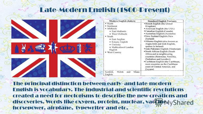 Late-Modern English (1800-Present) The principal distinction between early- and late-modern English is vocabulary. The industrial and scientific revolutions created a need for neologisms to describe the new creations and discoveries. Words like oxyge