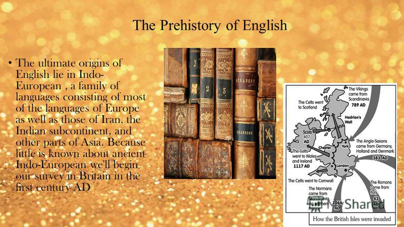 The Prehistory of English The ultimate origins of English lie in Indo- European, a family of languages consisting of most of the languages of Europe as well as those of Iran, the Indian subcontinent, and other parts of Asia. Because little is known a